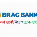 বিনা অভিজ্ঞতায় BRAC Bank-এ নতুন নিয়োগ বিজ্ঞপ্তি