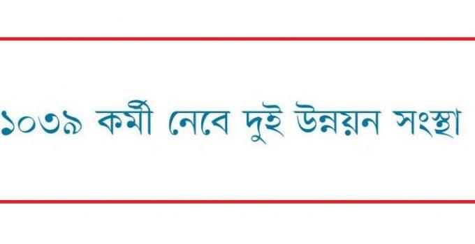 ১০৩৯ কর্মী নেবে দুই উন্নয়ন সংস্থা । যোগ্যতা- SSC/HSC